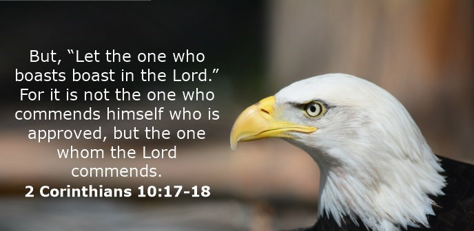 """But, """"Let the one who boasts boast in the Lord."""" For it is not the one who commends himself who is approved, but the one whom the Lord commends."""