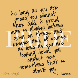 As long as you are proud, you cannot know God. A proud man is always looking down on things and people.