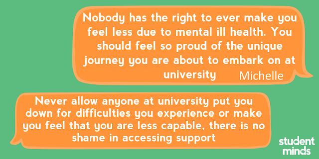 'Nobody has the right to ever make you feel less due to mental ill health. You should feel so proud of the unique journey you are about to embark on at university' - Michelle and 'Never allow anyone at university put you down for difficulties you experience or make you feel that you are less capable, there is no shame in accessing support'