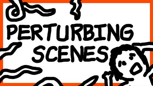 PERTURBING SCENES