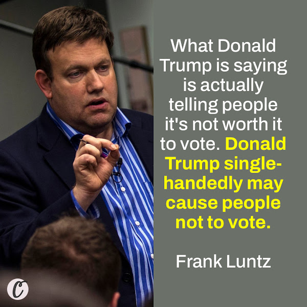 What Donald Trump is saying is actually telling people it's not worth it to vote. Donald Trump single-handedly may cause people not to vote. — Frank Luntz, Veteran Pollster