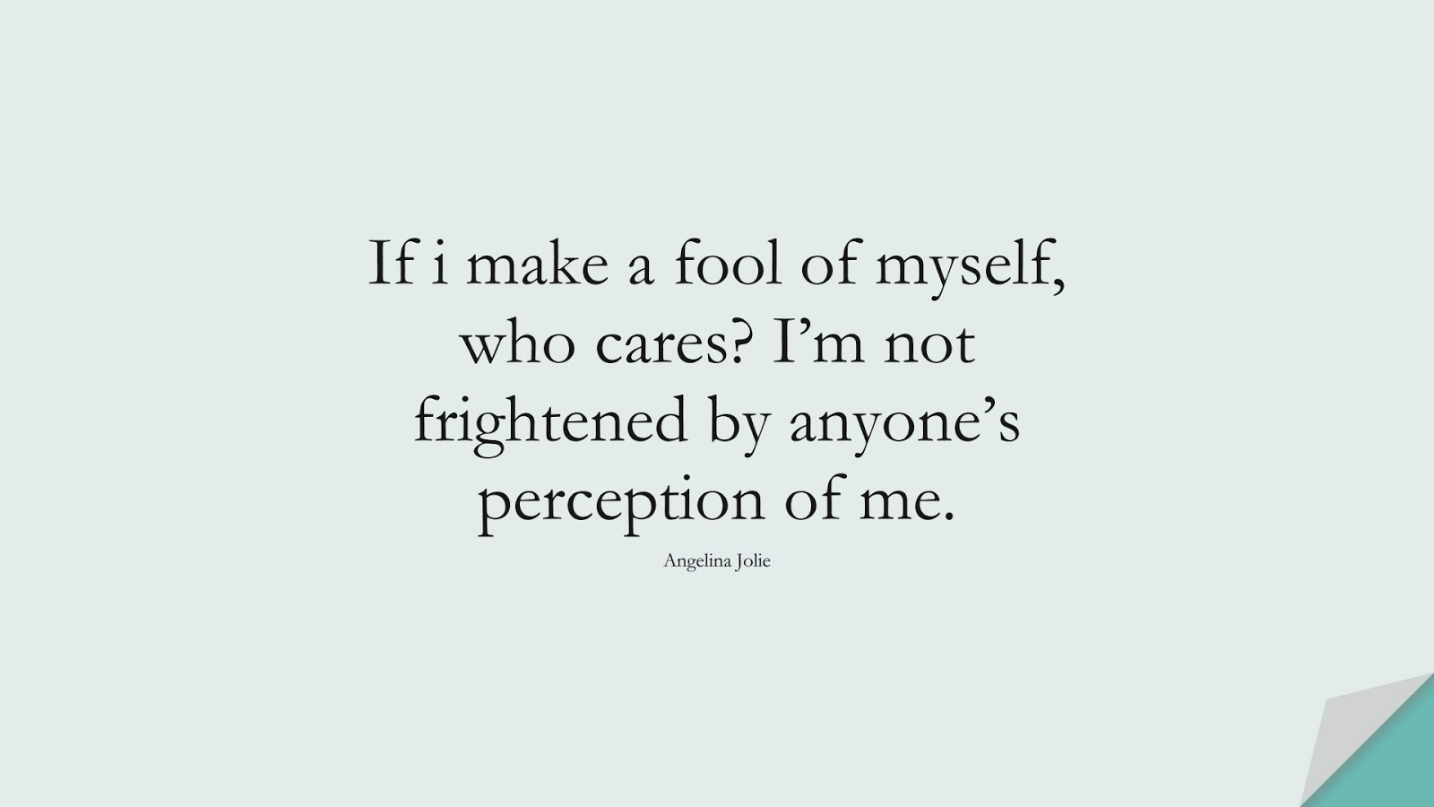 If i make a fool of myself, who cares? I'm not frightened by anyone's perception of me. (Angelina Jolie);  #FamousQuotes