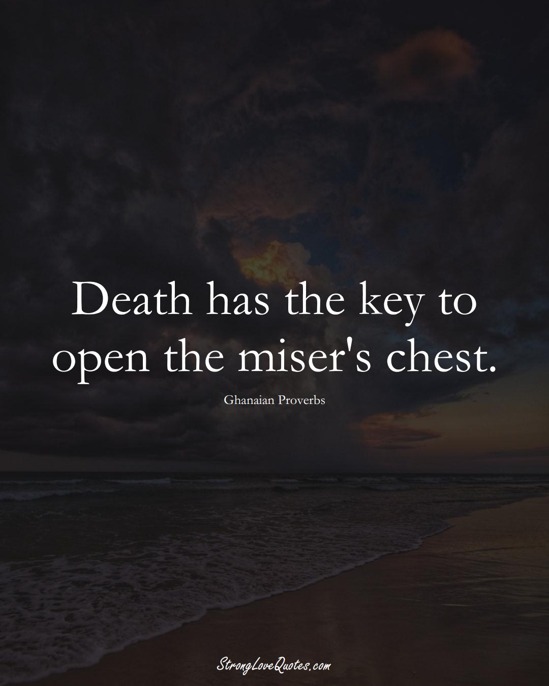 Death has the key to open the miser's chest. (Ghanaian Sayings);  #AfricanSayings
