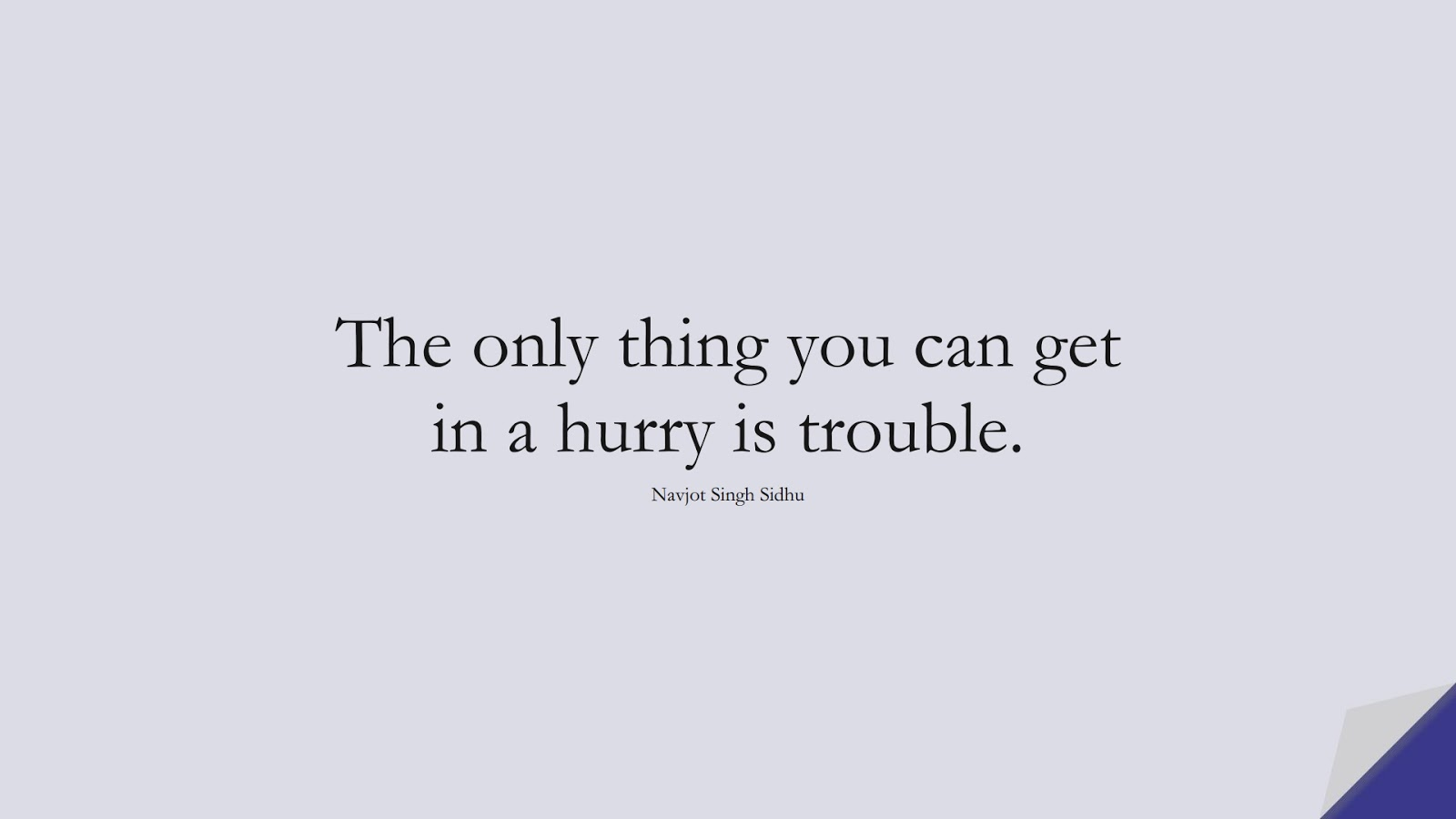 The only thing you can get in a hurry is trouble. (Navjot Singh Sidhu);  #InspirationalQuotes