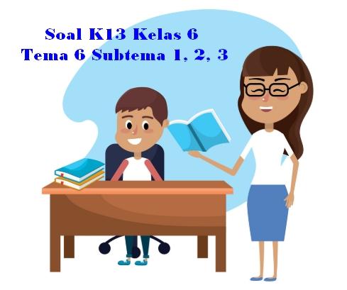 Soal K13 Kelas 6 Tema 6 Subtema 1, 2, 3