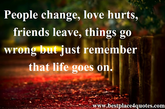Marvelous People Change, Love Hurts, Friends Leave, Things Go Wrong But Just Remember  That Life Goes On.