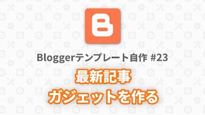 Bloggerテンプレート自作 #23:最新記事ガジェットを作る