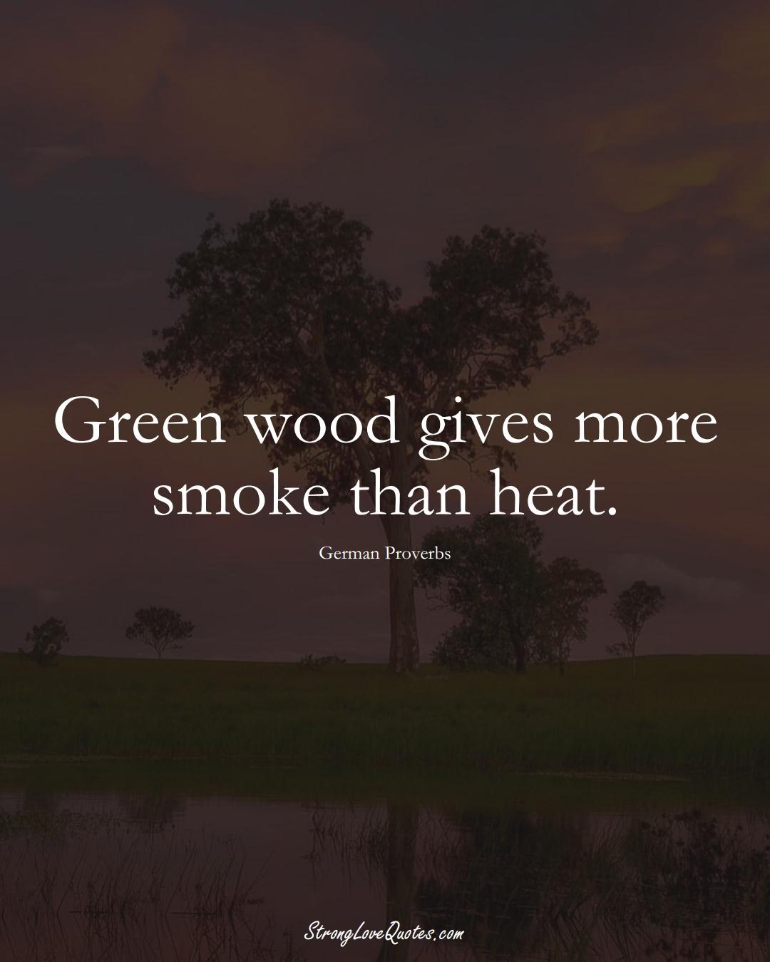 Green wood gives more smoke than heat. (German Sayings);  #EuropeanSayings