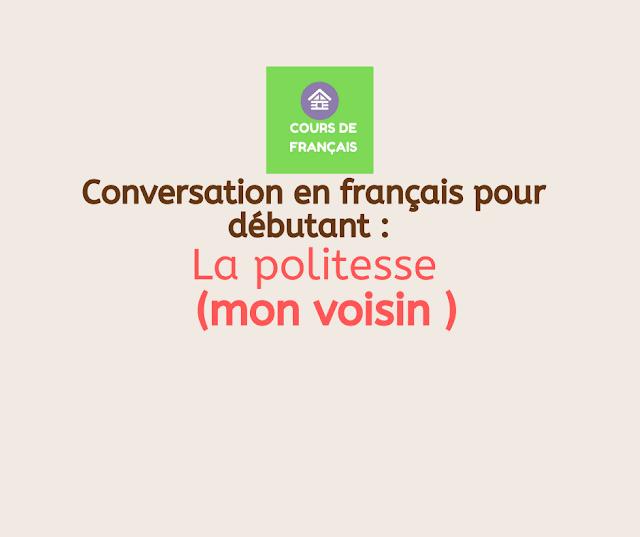 Conversation en français pour débutant :  La politesse (mon voisin )