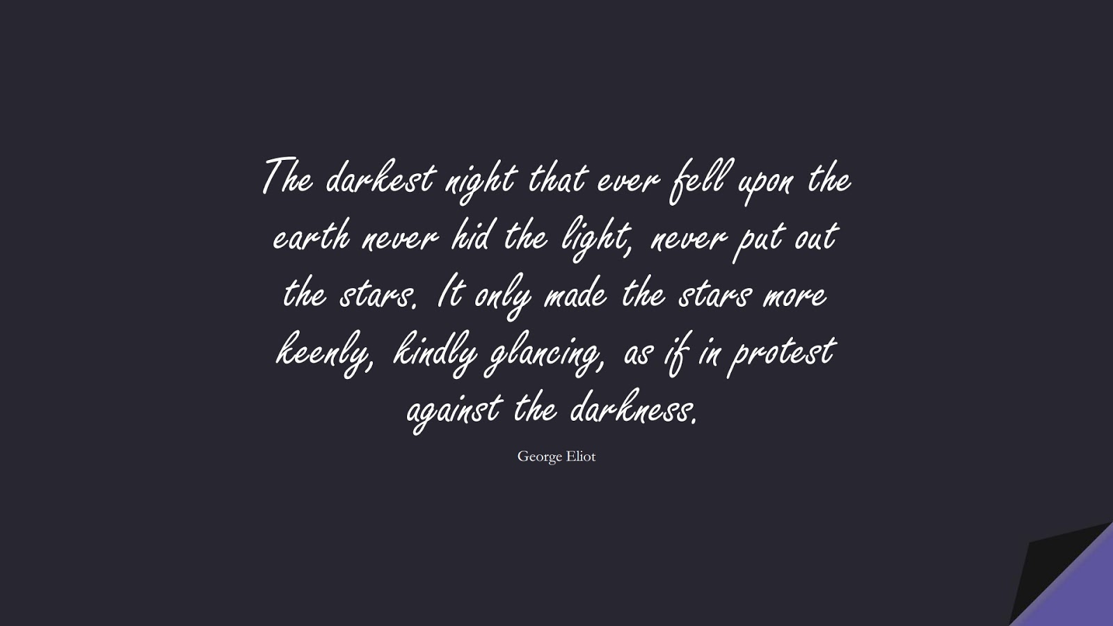 The darkest night that ever fell upon the earth never hid the light, never put out the stars. It only made the stars more keenly, kindly glancing, as if in protest against the darkness. (George Eliot);  #EncouragingQuotes