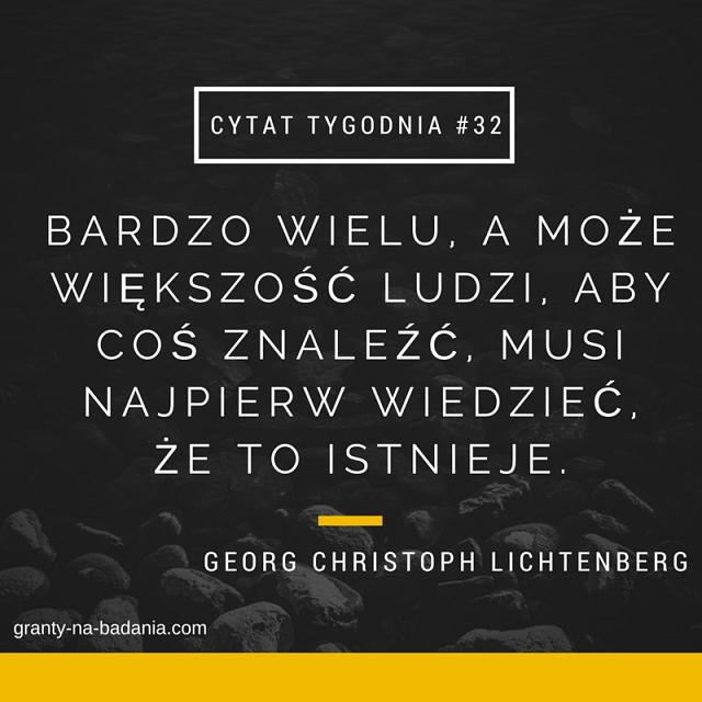 Bardzo wielu, a może większość ludzi, aby coś znaleźć, musi najpierw wiedzieć, że to istnieje. - Georg Christoph Lichtenberg