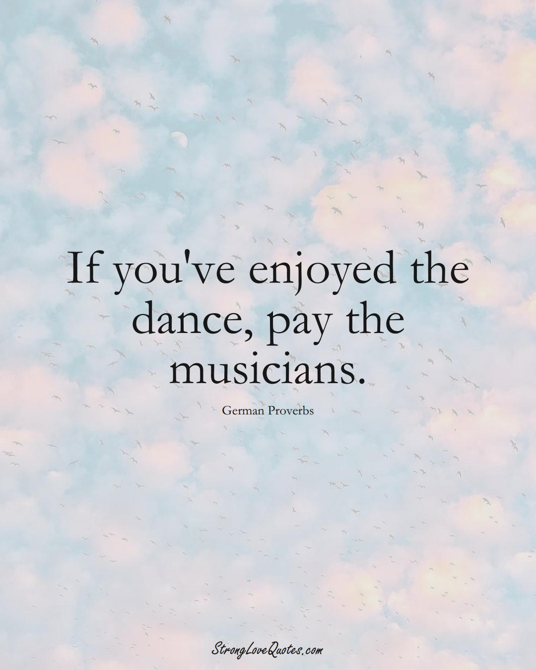 If you've enjoyed the dance, pay the musicians. (German Sayings);  #EuropeanSayings