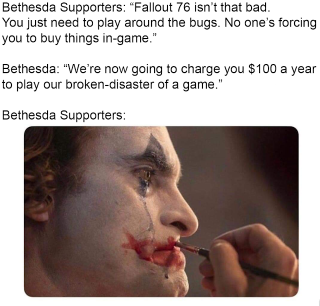 """joker putting on makeup meme - Bethesda Supporters """"Fallout 76 isn't that bad. You just need to play around the bugs. No one's forcing you to buy things ingame. Bethesda """"We're now going to charge you $100 a year to play our brokendisaster of a game."""" Bet"""