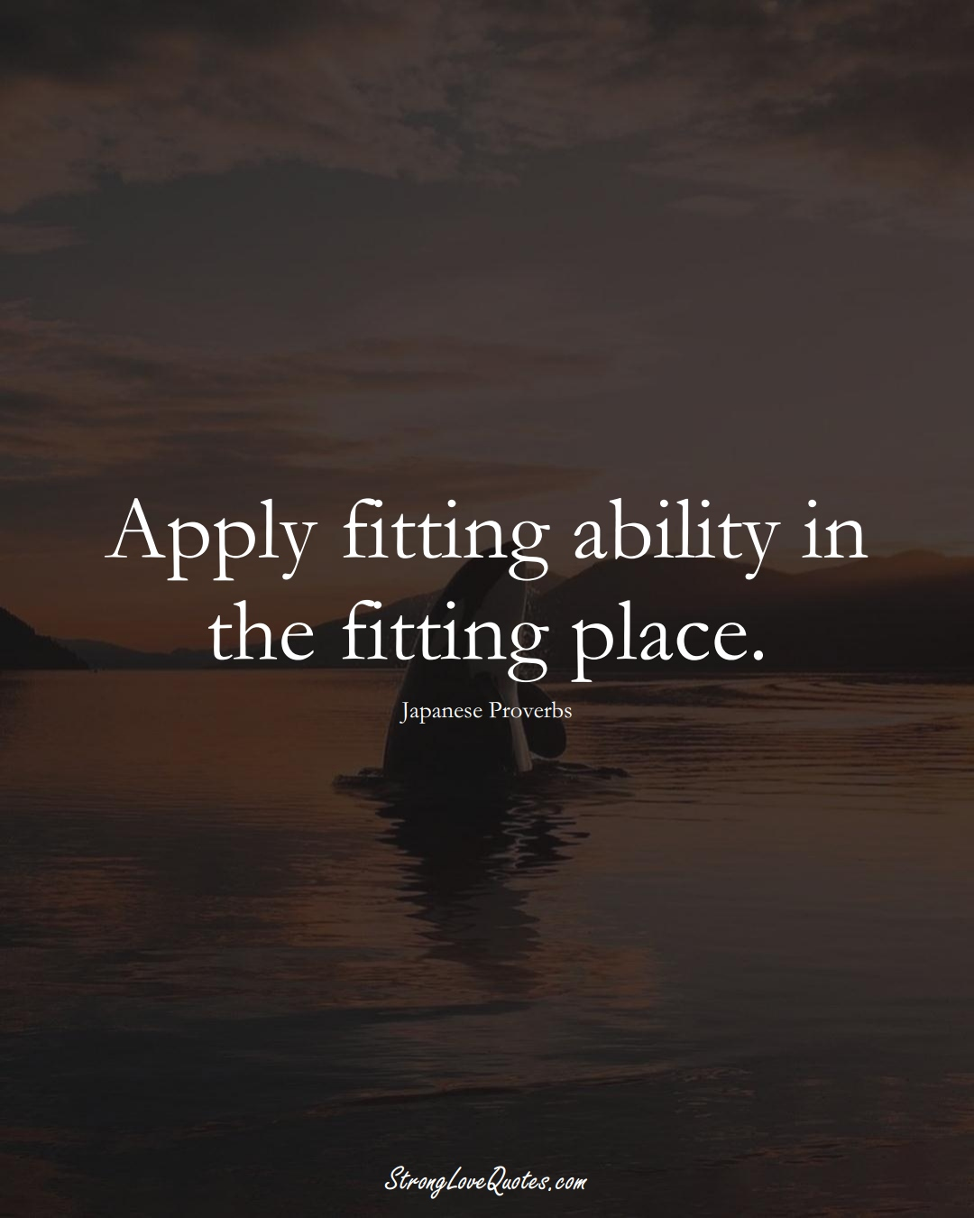 Apply fitting ability in the fitting place. (Japanese Sayings);  #AsianSayings