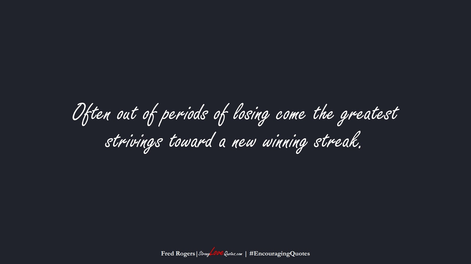 Often out of periods of losing come the greatest strivings toward a new winning streak. (Fred Rogers);  #EncouragingQuotes