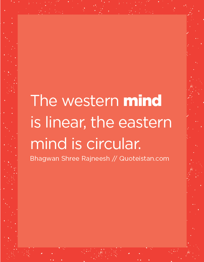 The western mind is linear, the eastern mind is circular.