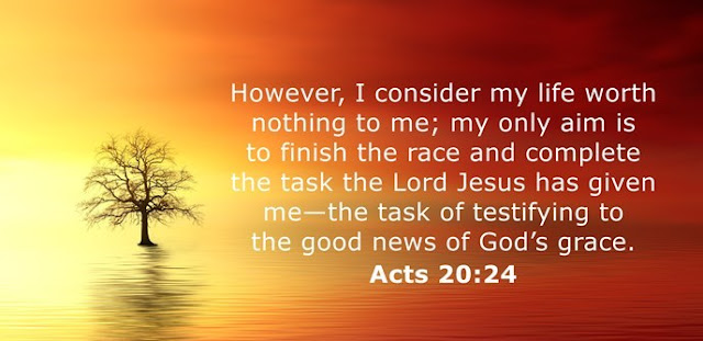I consider my life worth nothing to me, if only I may finish the race and complete the task the Lord Jesus has given to me — the task of testifying to the gospel of God's grace.