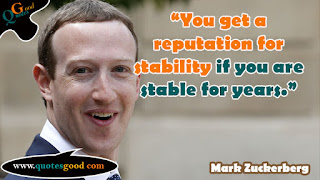 Mark Zuckerberg quote - You get a reputation for stability if you are stable for years.