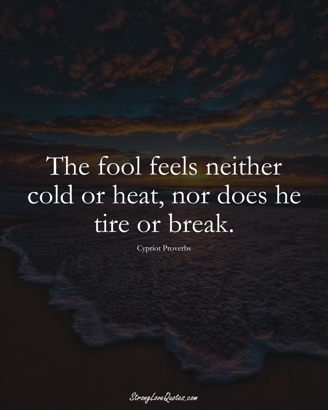The fool feels neither cold or heat, nor does he tire or break. (Cypriot Sayings);  #MiddleEasternSayings