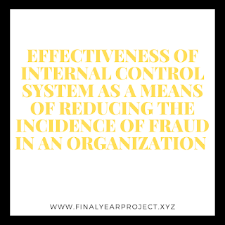 EFFECTIVENESS OF INTERNAL CONTROL SYSTEM AS A MEANS OF REDUCING THE INCIDENCE OF FRAUD IN AN ORGANIZATION