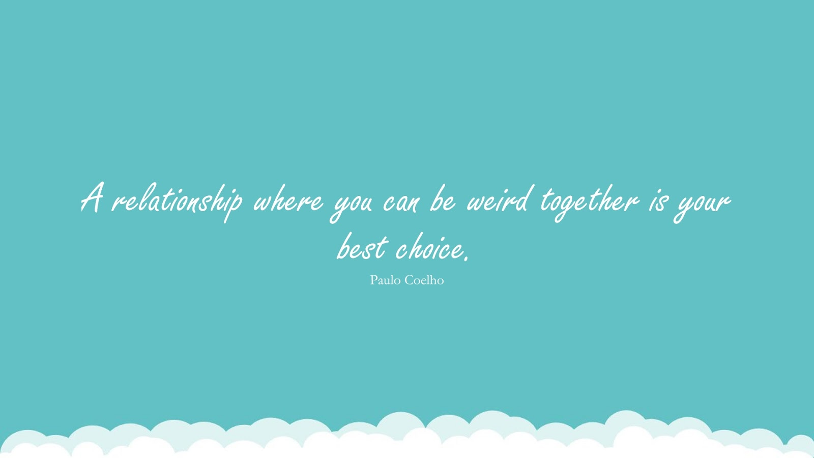 A relationship where you can be weird together is your best choice. (Paulo Coelho);  #RelationshipQuotes