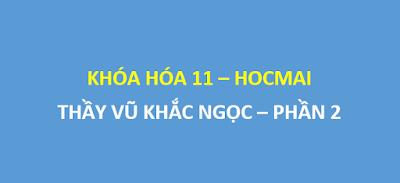 [Phần 2] Khóa hóa 11 thầy Vũ Khắc Ngọc trên hocmai -