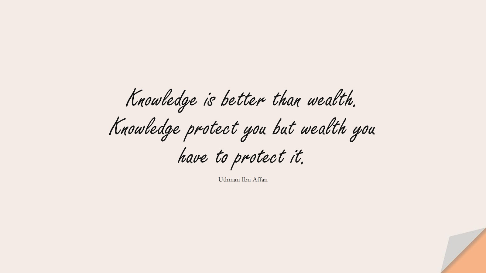 Knowledge is better than wealth. Knowledge protect you but wealth you have to protect it. (Uthman Ibn Affan);  #UthmanQuotes