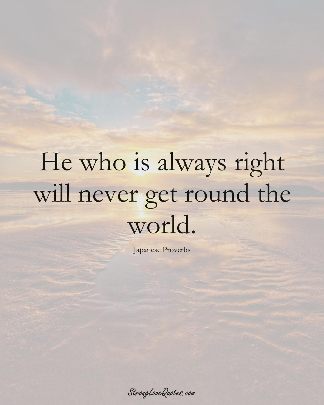 He who is always right will never get round the world. (Japanese Sayings);  #AsianSayings