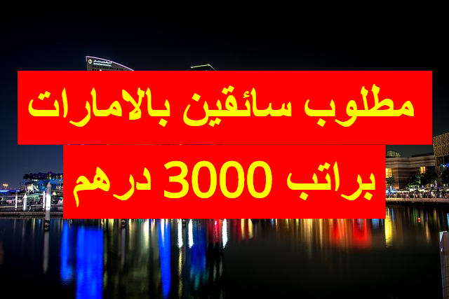 مطلوب سائقين بالامارات براتب شهري 3000 درهم اماراتي