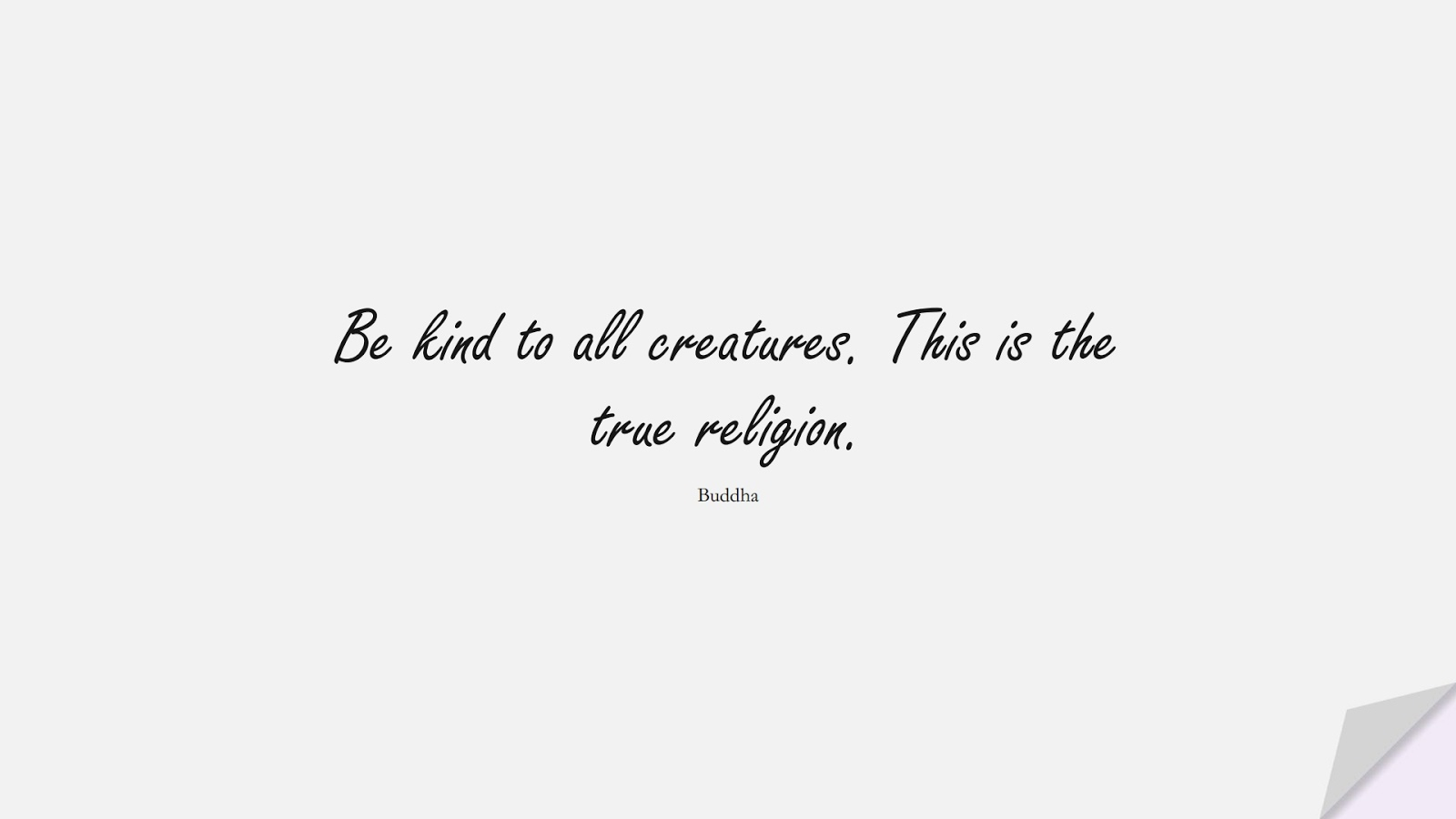 Be kind to all creatures. This is the true religion. (Buddha);  #HumanityQuotes