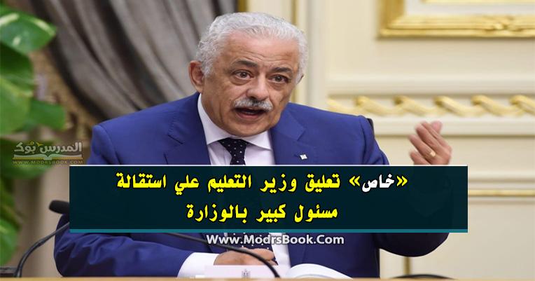 «خاص» تعليق وزير التعليم علي استقالة مسئول كبير بالوزارة