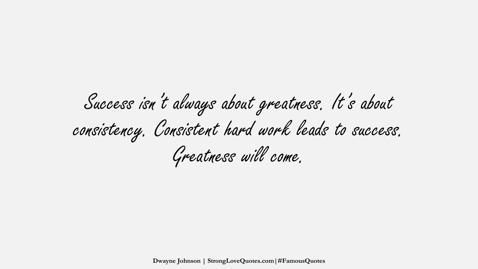 Success isn't always about greatness. It's about consistency. Consistent hard work leads to success. Greatness will come. (Dwayne Johnson);  #FamousQuotes