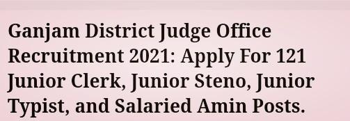 Office of the District Judge, Ganjam Recruitment 2021   Junior Clerk, Junior Steno, Junior Typist, and Salaried Amin posts   Total Vacancies 121   Last Date 19 August 2021  Download Ganjam District Judge Office Recruitment Application Form @ganjam.nic.in.