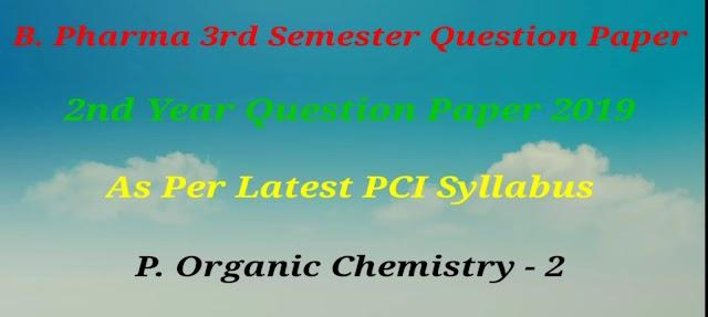 P. ORGANIC CHEMISTRY - 2 QUESTION PAPER 2019 B.PHARMACY  - DIPSAR   MUST VISIT   3RD SEMESTER
