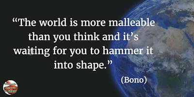 "71 Quotes About Life Being Hard But Getting Through It: ""The world is more malleable than you think and it's waiting for you to hammer it into shape."" - Bono"