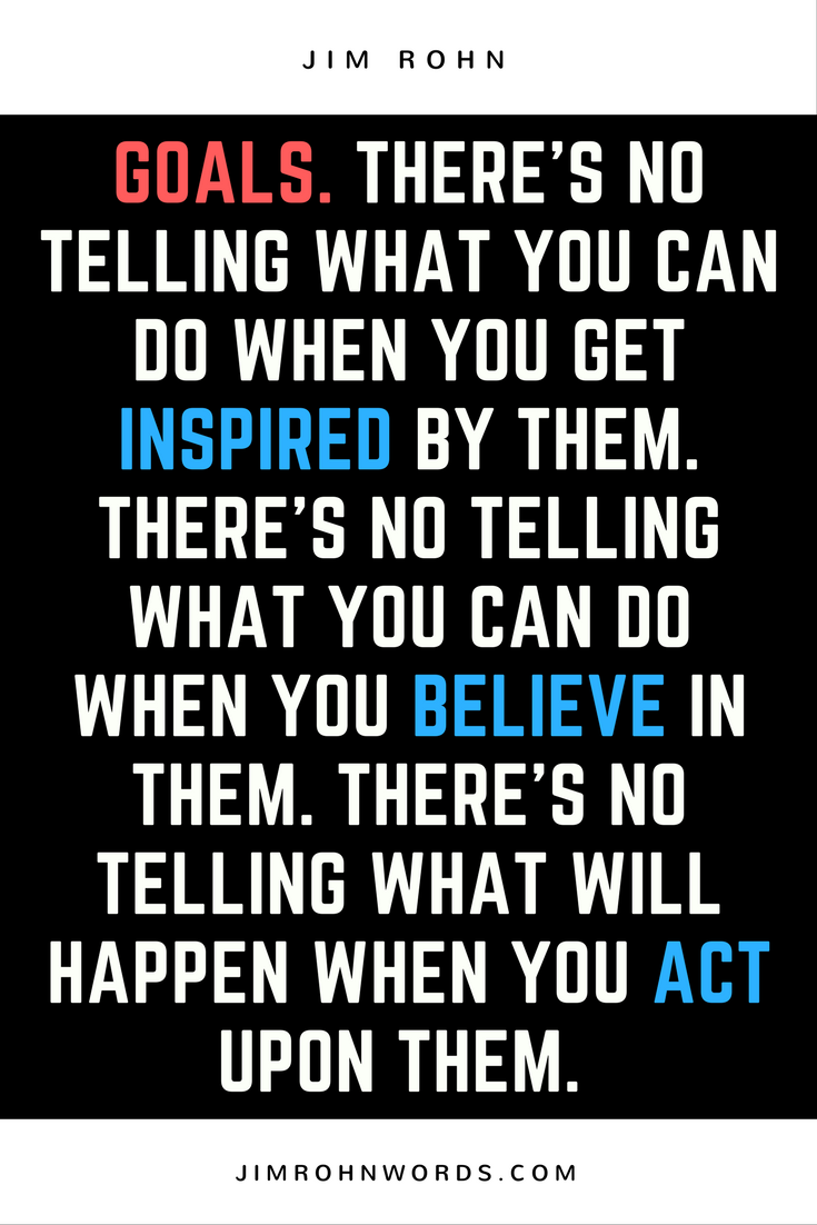 Goals. There's no telling what you can do when you get inspired by them. There's no telling what you can do when you believe in them. There's no telling what will happen when you act upon them. Jim Rohn Quotes