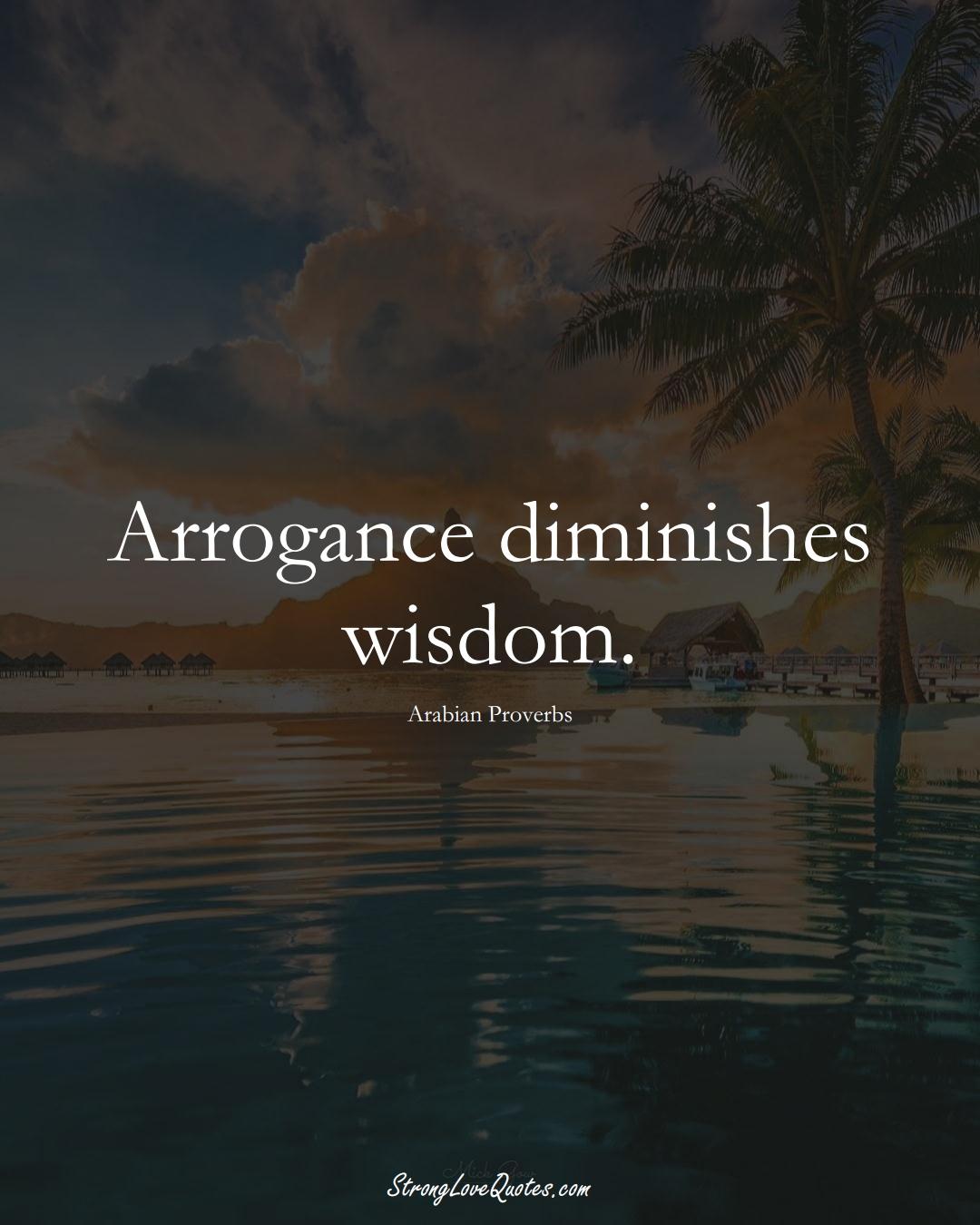 Arrogance diminishes wisdom. (Arabian Sayings);  #aVarietyofCulturesSayings