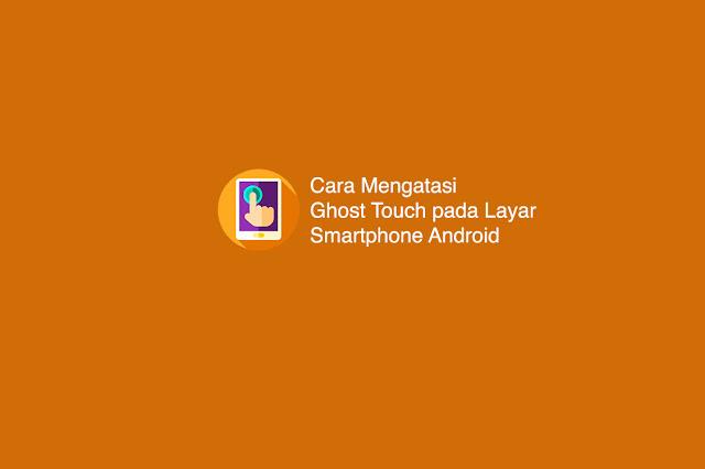 Cara Mengatasi Ghost Touch pada Layar Smartphone Android