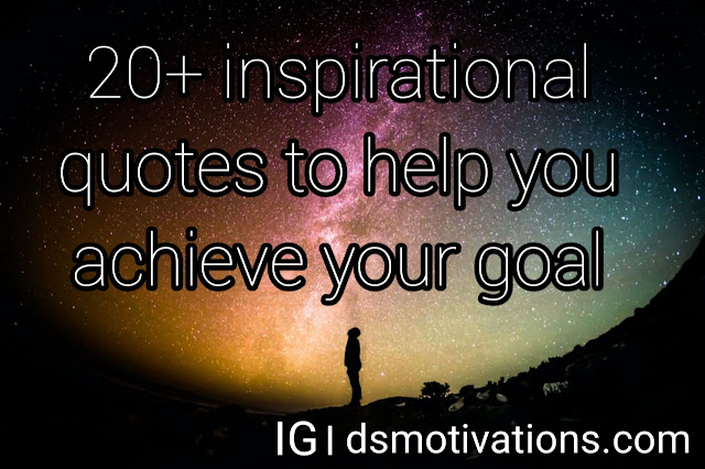 20 inspirational quotes to help you achieve your goal.