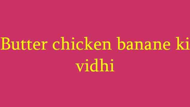 Butter chicken banane ki vidhi