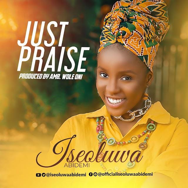DOWNLOAD MP3: Iseoluwa Abidemi - 'Just Praise' [Prod. by Amb. Wole Oni] || @iseoluwaabidemi @iamwoleoni @unlimitedla