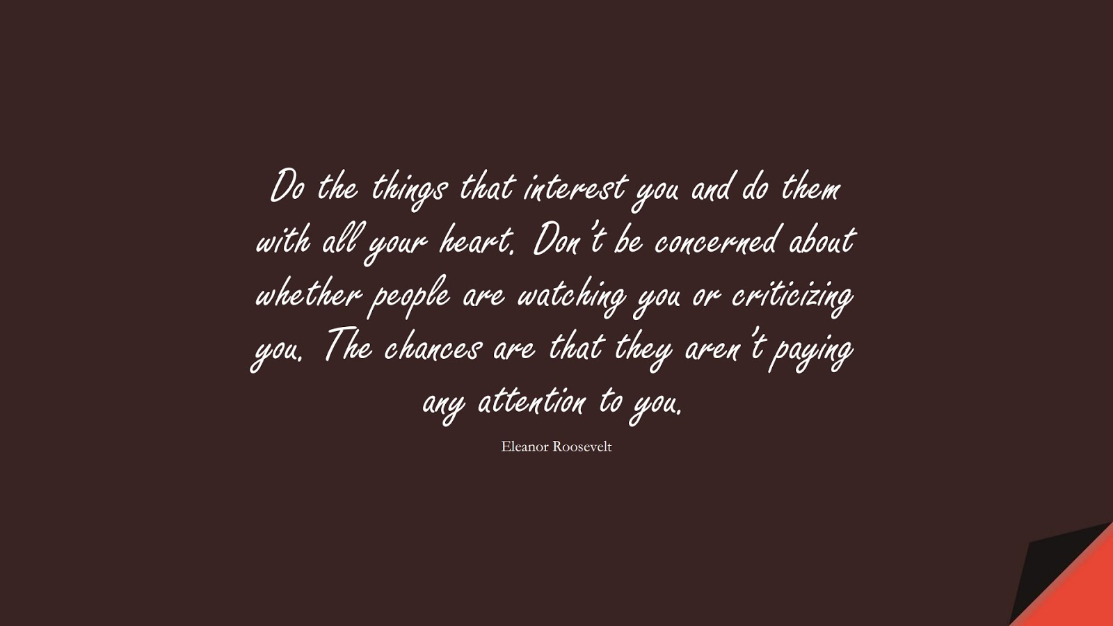 Do the things that interest you and do them with all your heart. Don't be concerned about whether people are watching you or criticizing you. The chances are that they aren't paying any attention to you. (Eleanor Roosevelt);  #SelfEsteemQuotes