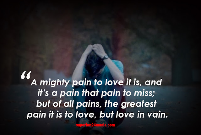 A mighty pain to love it is, and it's a pain that pain to miss; but of all pains, the greatest pain it is to love, but love in vain.