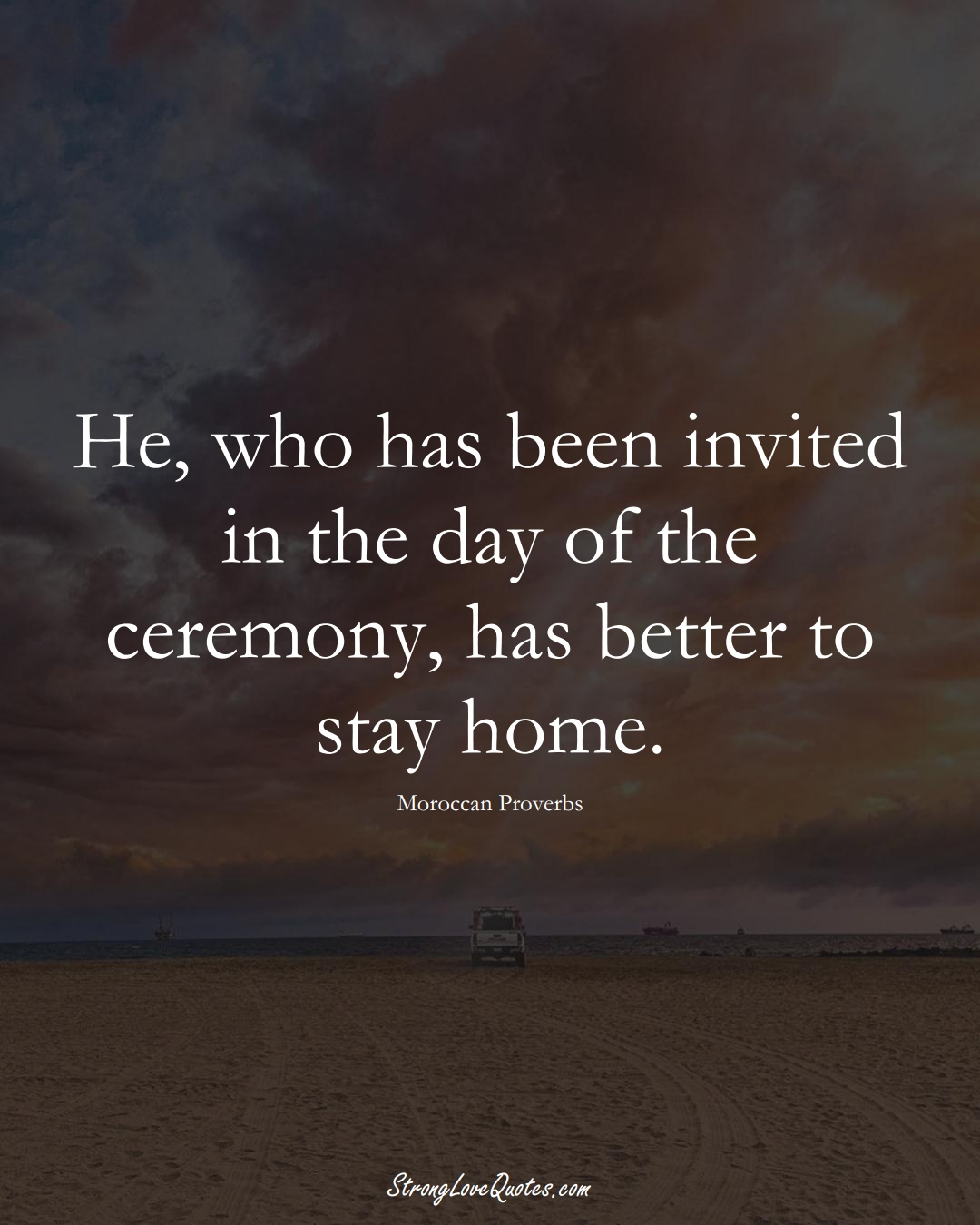 He, who has been invited in the day of the ceremony, has better to stay home. (Moroccan Sayings);  #AfricanSayings