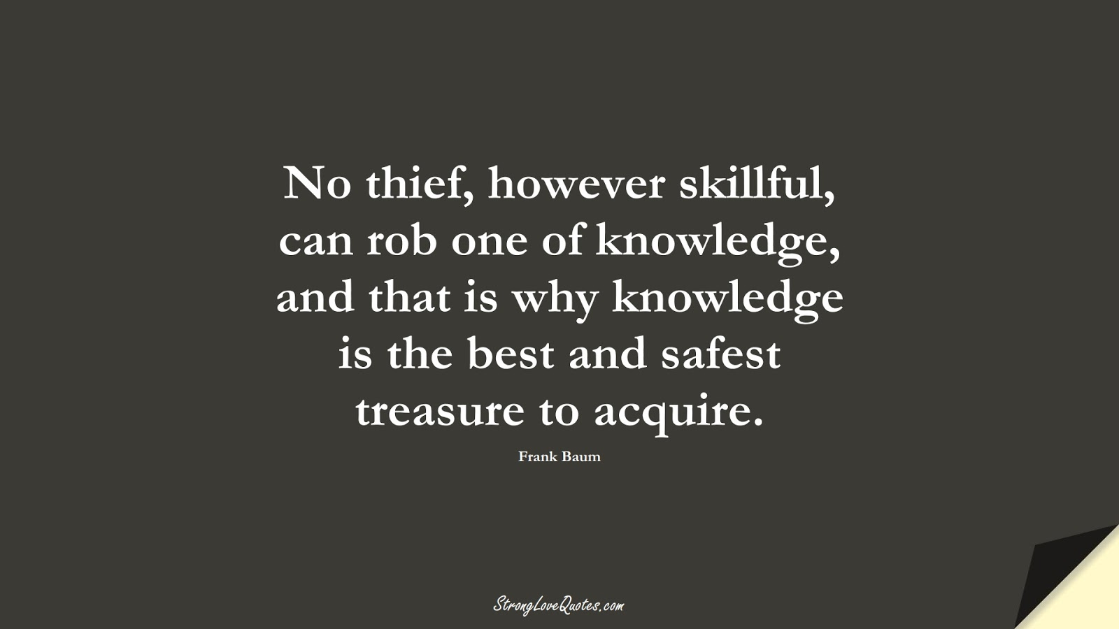No thief, however skillful, can rob one of knowledge, and that is why knowledge is the best and safest treasure to acquire. (Frank Baum);  #LearningQuotes