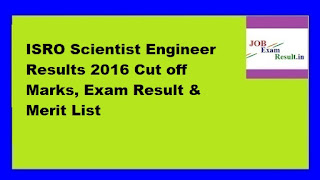 ISRO Scientist Engineer Results 2016 Cut off Marks, Exam Result & Merit List