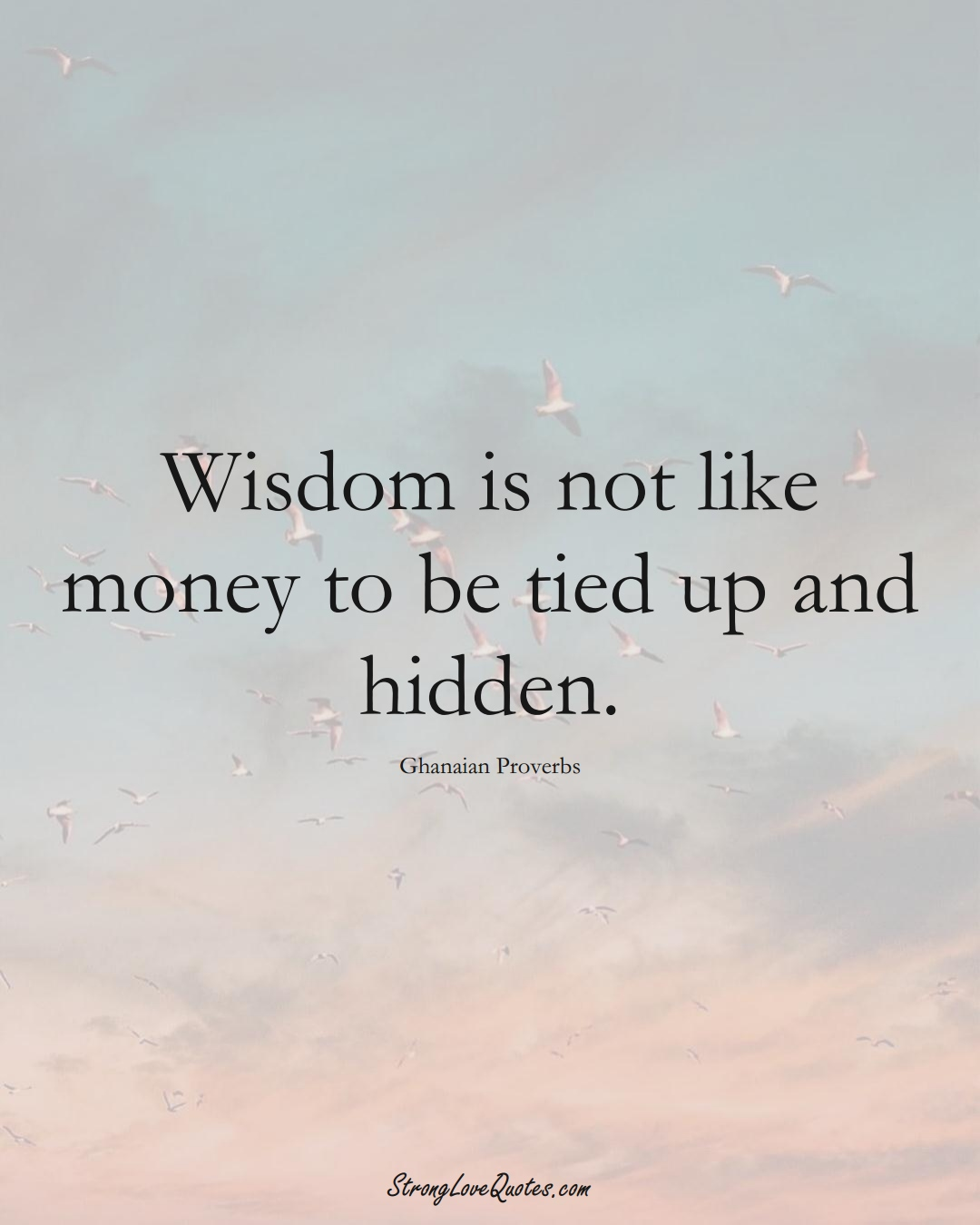 Wisdom is not like money to be tied up and hidden. (Ghanaian Sayings);  #AfricanSayings
