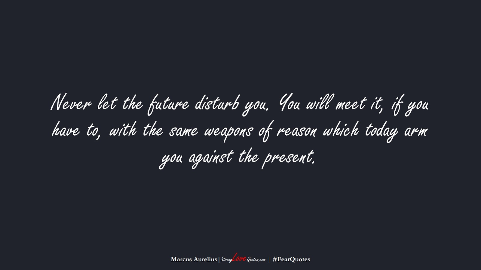 Never let the future disturb you. You will meet it, if you have to, with the same weapons of reason which today arm you against the present. (Marcus Aurelius);  #FearQuotes