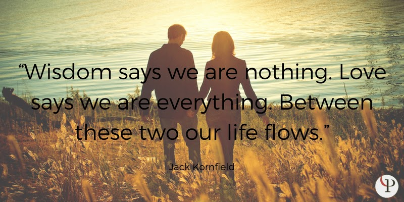 Wisdom says we are nothing. Love says we are everything. Between these two our life flows. Jack Kornfield