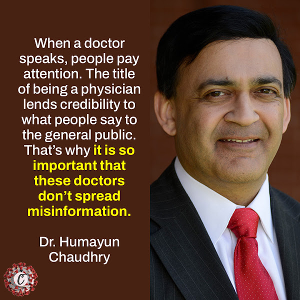 When a doctor speaks, people pay attention. The title of being a physician lends credibility to what people say to the general public. That's why it is so important that these doctors don't spread misinformation. — Dr. Humayun Chaudhry, president of the Federation of State Medical Boards